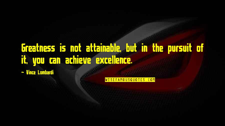 Excellence Vince Lombardi Quotes By Vince Lombardi: Greatness is not attainable, but in the pursuit