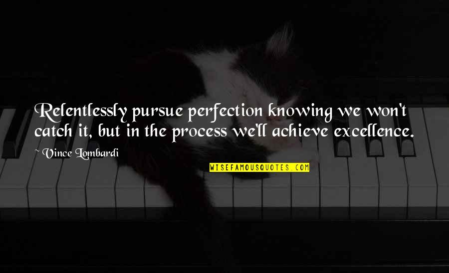 Excellence Vince Lombardi Quotes By Vince Lombardi: Relentlessly pursue perfection knowing we won't catch it,