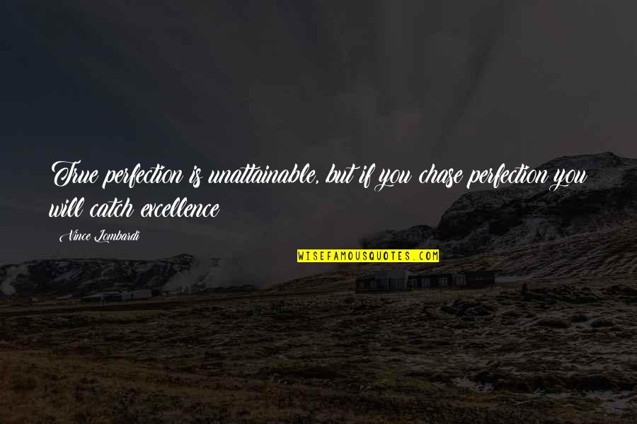 Excellence Vince Lombardi Quotes By Vince Lombardi: True perfection is unattainable, but if you chase