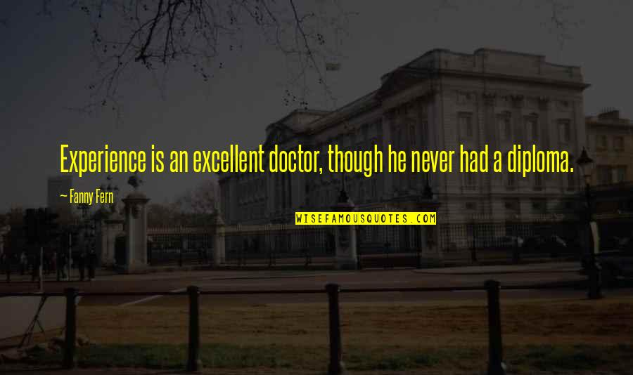Excellent Doctors Quotes By Fanny Fern: Experience is an excellent doctor, though he never