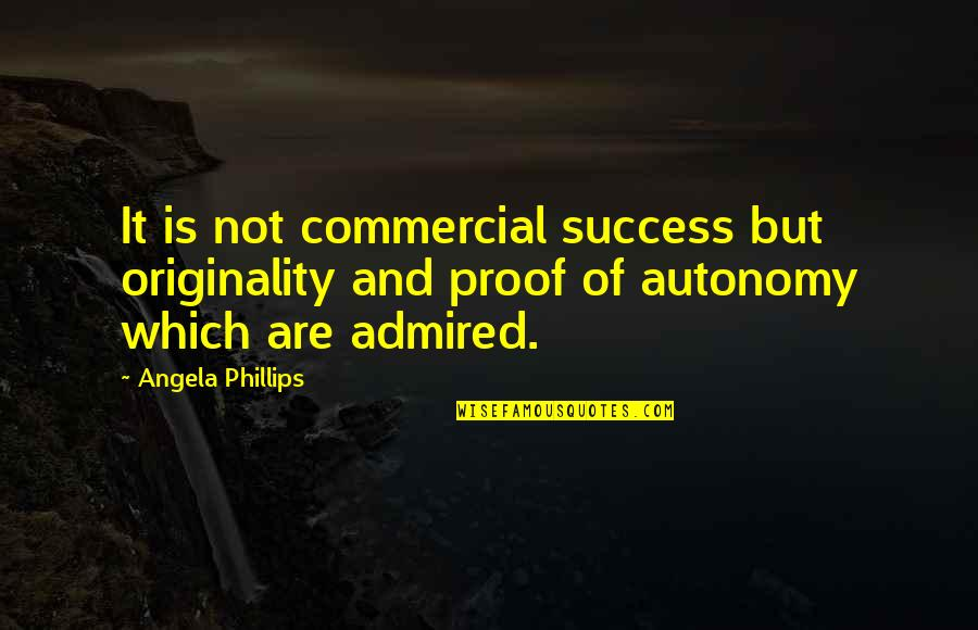 Exceprts Quotes By Angela Phillips: It is not commercial success but originality and