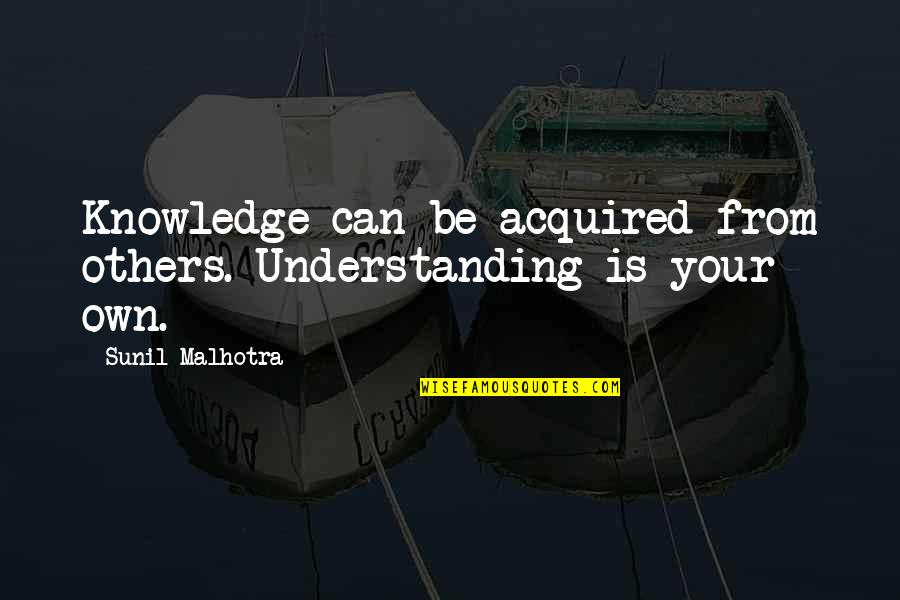 Exceprts Quotes By Sunil Malhotra: Knowledge can be acquired from others. Understanding is