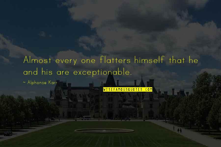 Exceptionable Quotes By Alphonse Karr: Almost every one flatters himself that he and