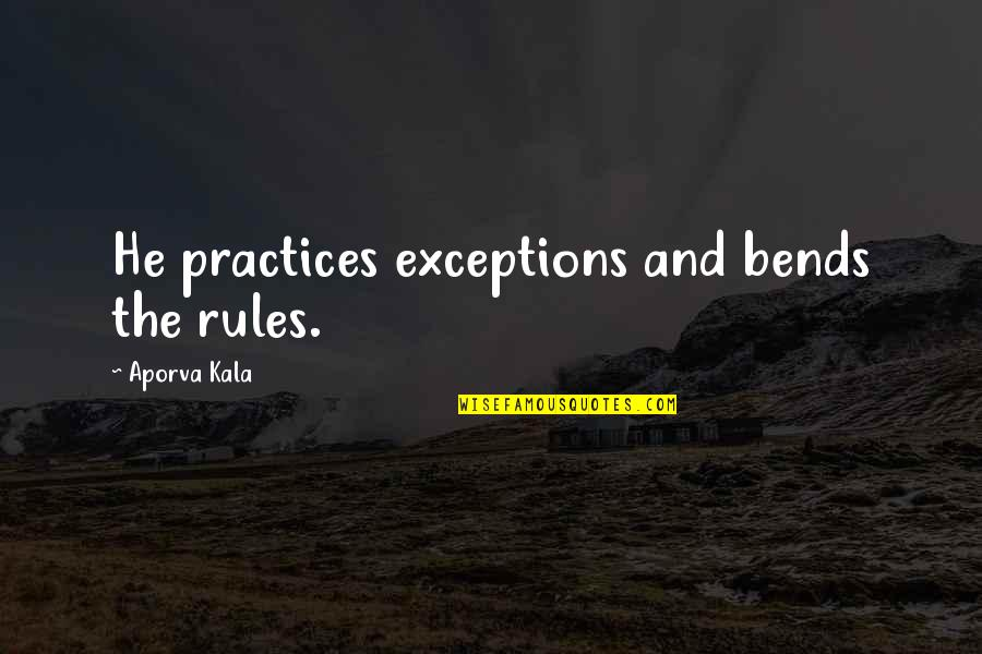 Exceptions To Rules Quotes By Aporva Kala: He practices exceptions and bends the rules.