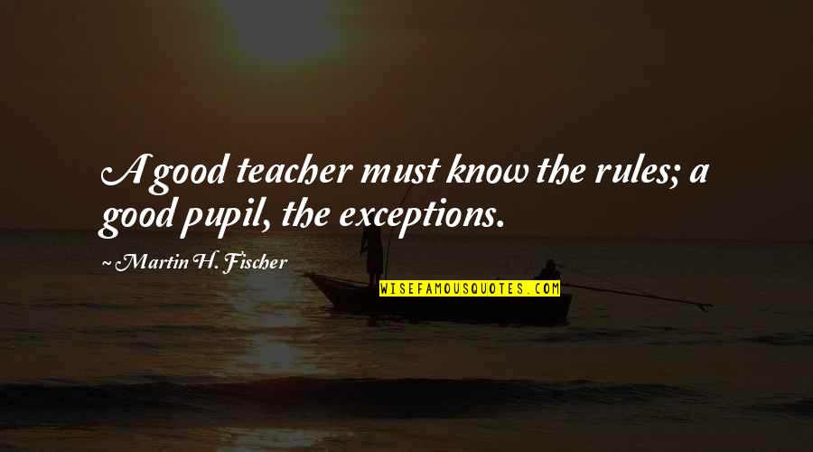 Exceptions To Rules Quotes By Martin H. Fischer: A good teacher must know the rules; a