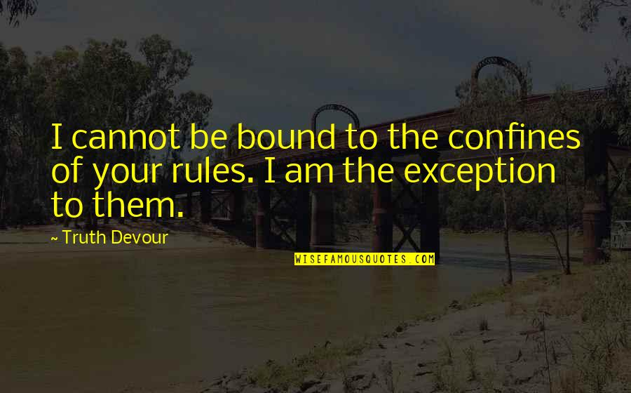 Exceptions To Rules Quotes By Truth Devour: I cannot be bound to the confines of