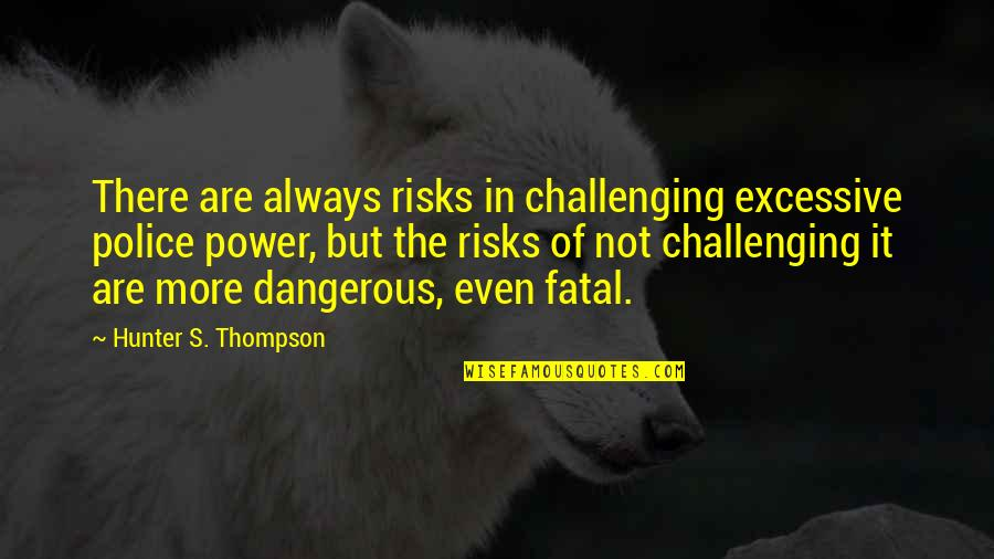 Excessive Power Quotes By Hunter S. Thompson: There are always risks in challenging excessive police