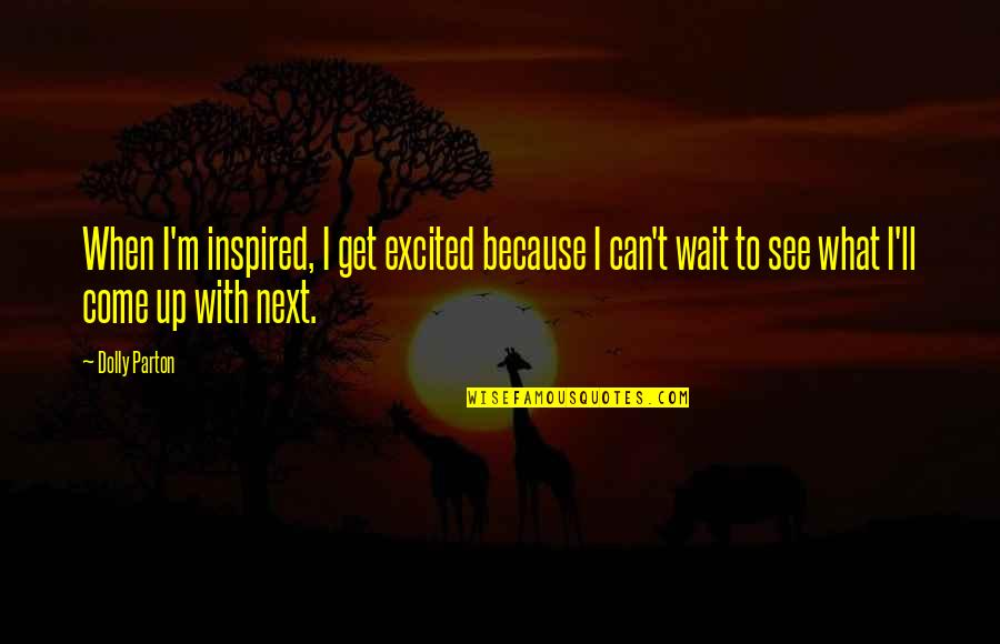 Excited To See You Soon Quotes By Dolly Parton: When I'm inspired, I get excited because I