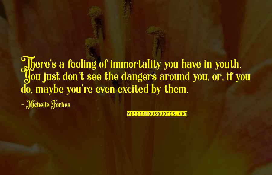 Excited To See You Soon Quotes By Michelle Forbes: There's a feeling of immortality you have in