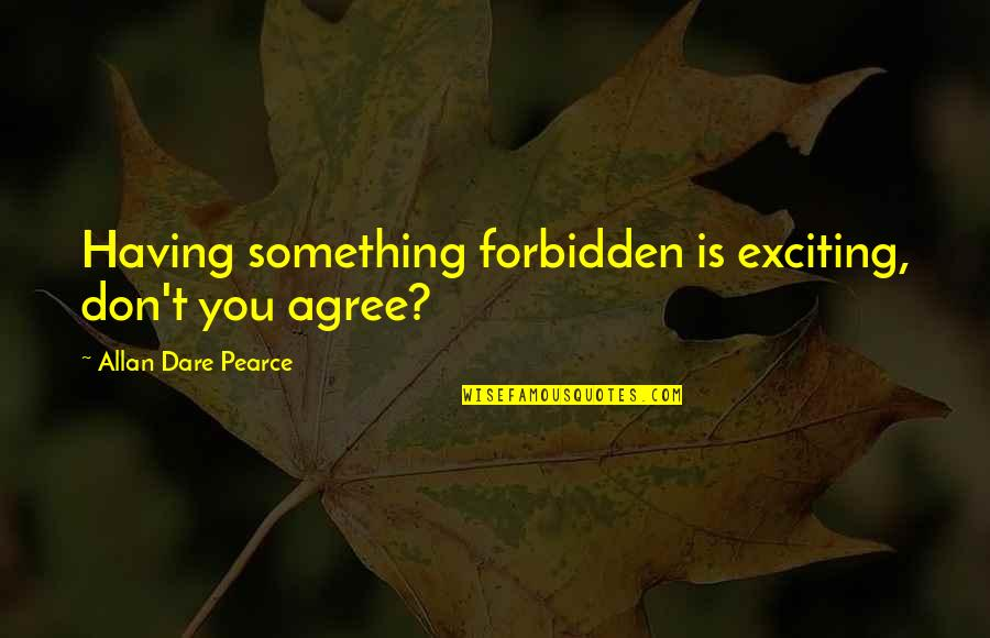 Exciting Relationships Quotes By Allan Dare Pearce: Having something forbidden is exciting, don't you agree?