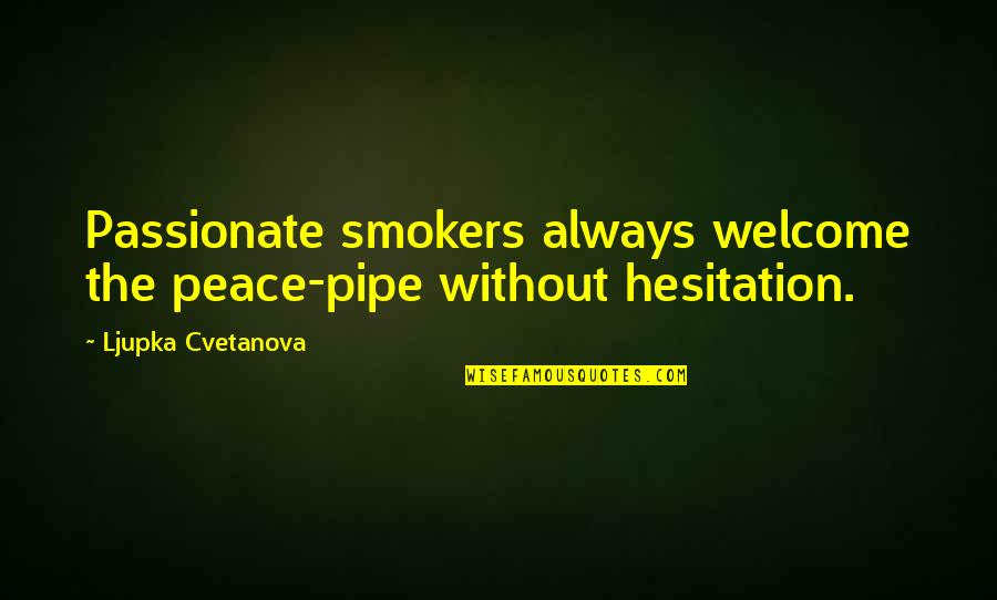Excitments Quotes By Ljupka Cvetanova: Passionate smokers always welcome the peace-pipe without hesitation.
