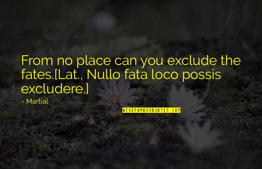 Excludere Quotes By Martial: From no place can you exclude the fates.[Lat.,