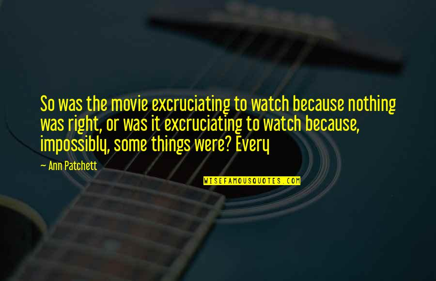 Excruciating Quotes By Ann Patchett: So was the movie excruciating to watch because