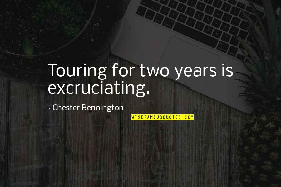 Excruciating Quotes By Chester Bennington: Touring for two years is excruciating.
