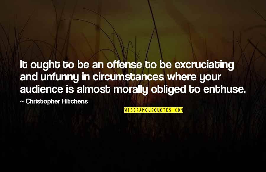 Excruciating Quotes By Christopher Hitchens: It ought to be an offense to be