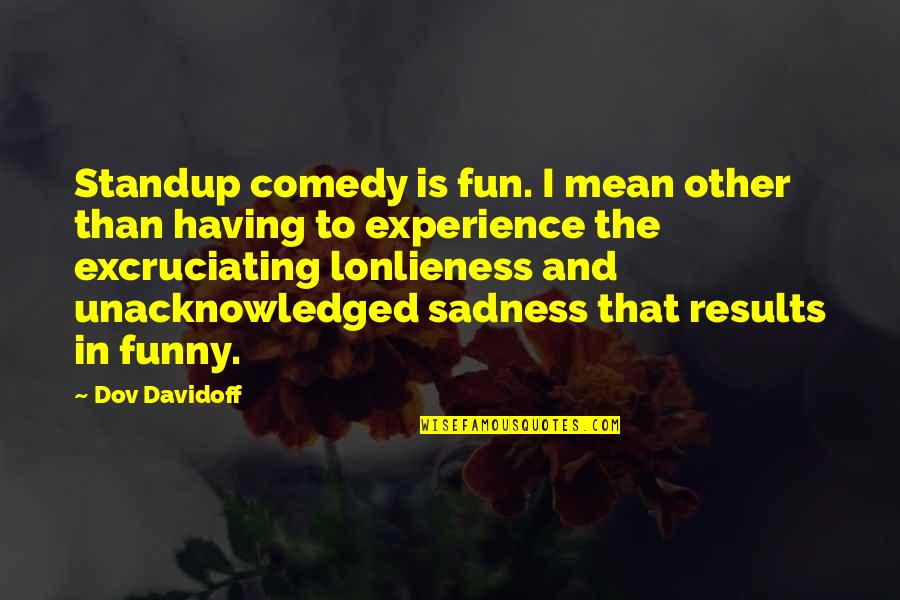 Excruciating Quotes By Dov Davidoff: Standup comedy is fun. I mean other than