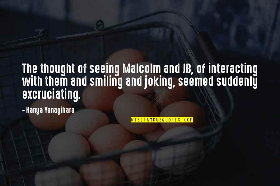 Excruciating Quotes By Hanya Yanagihara: The thought of seeing Malcolm and JB, of
