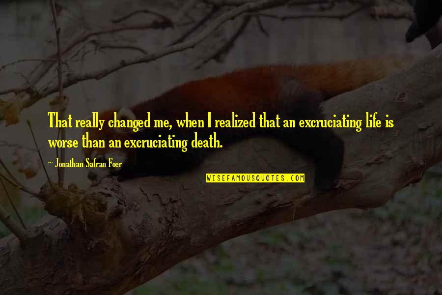 Excruciating Quotes By Jonathan Safran Foer: That really changed me, when I realized that