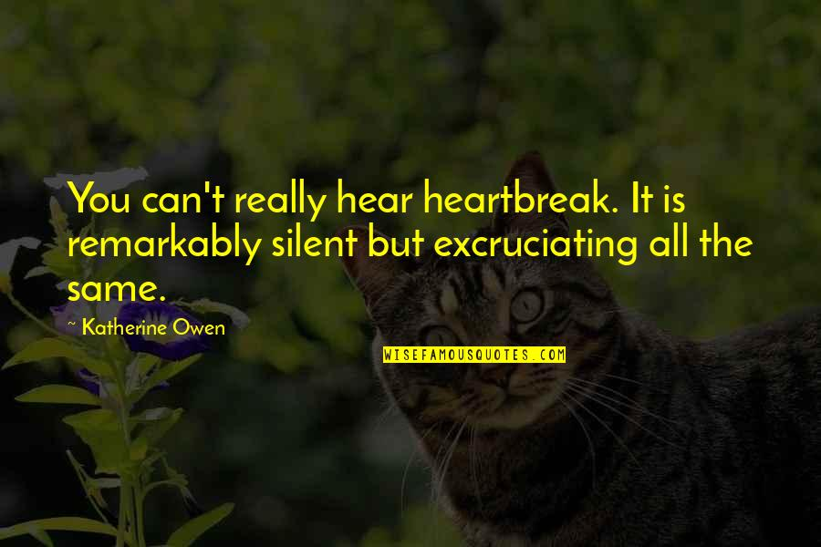 Excruciating Quotes By Katherine Owen: You can't really hear heartbreak. It is remarkably