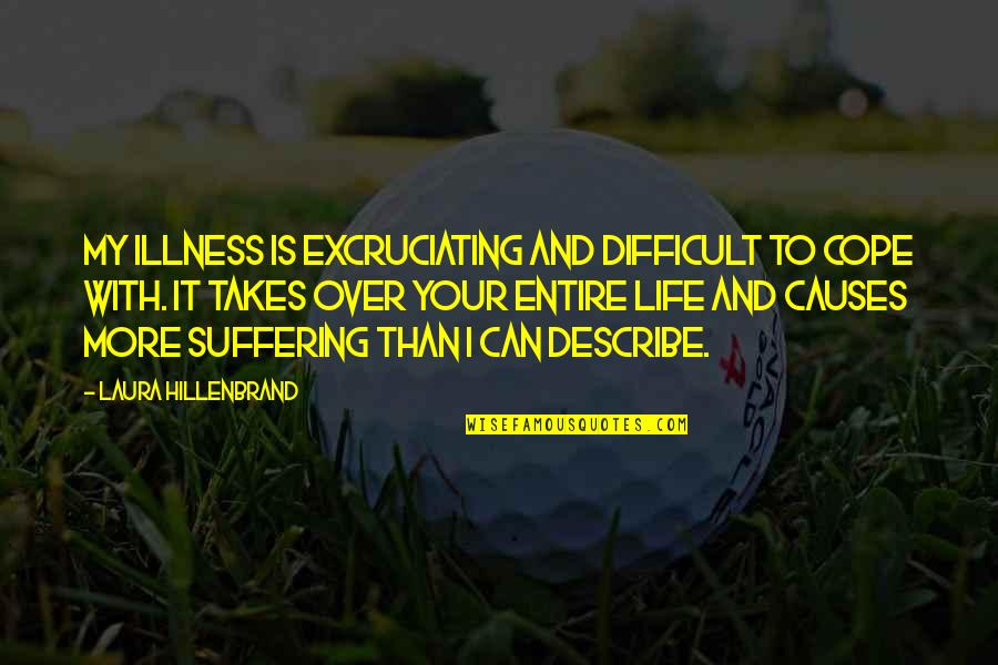 Excruciating Quotes By Laura Hillenbrand: My illness is excruciating and difficult to cope