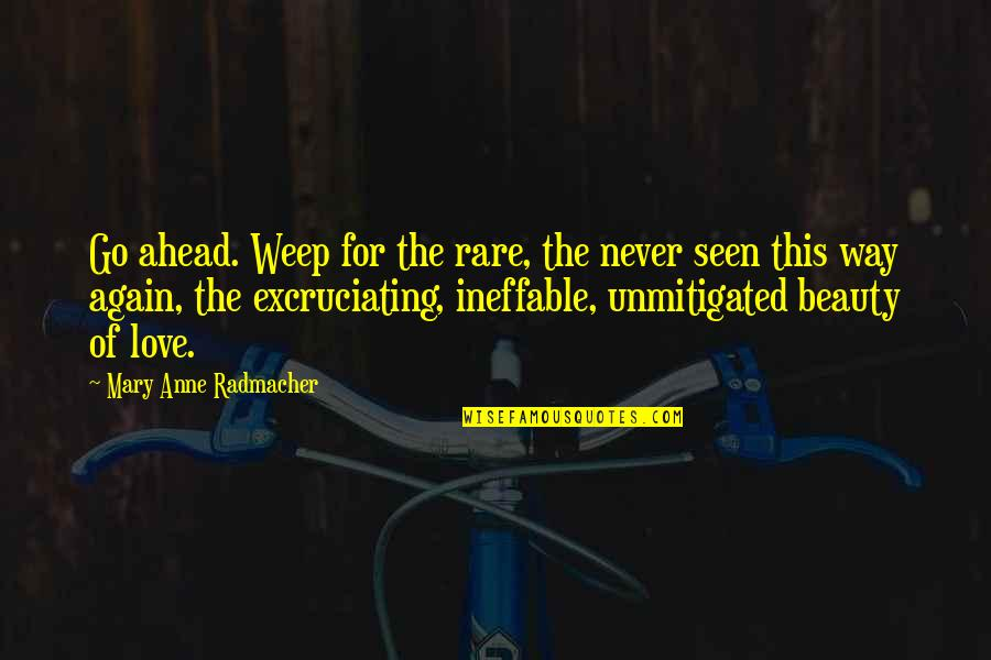 Excruciating Quotes By Mary Anne Radmacher: Go ahead. Weep for the rare, the never
