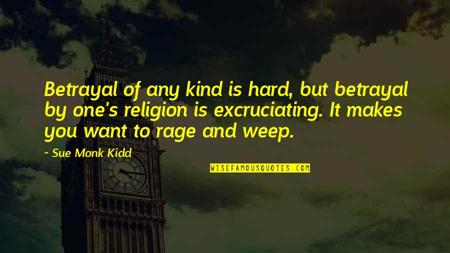 Excruciating Quotes By Sue Monk Kidd: Betrayal of any kind is hard, but betrayal