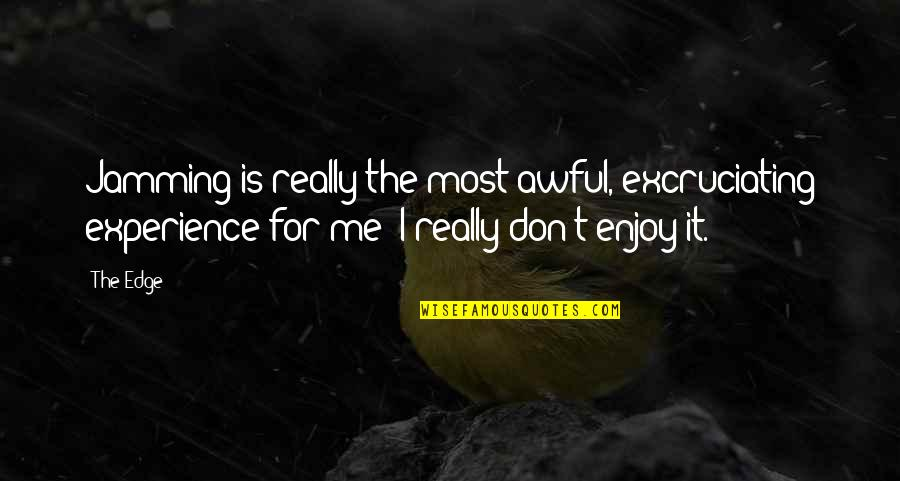 Excruciating Quotes By The Edge: Jamming is really the most awful, excruciating experience