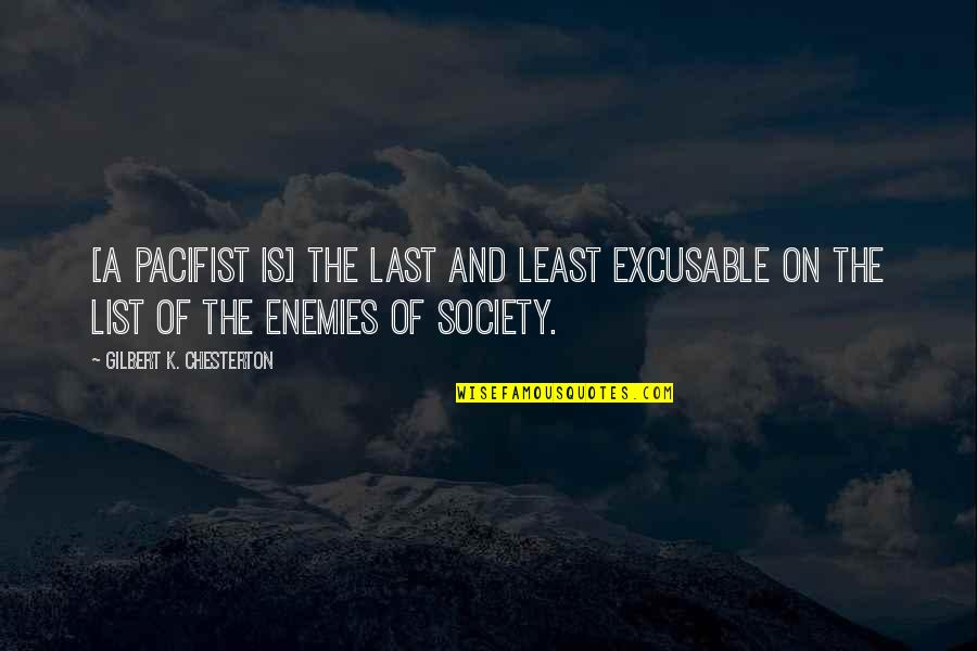 Excusable Quotes By Gilbert K. Chesterton: [A pacifist is] the last and least excusable