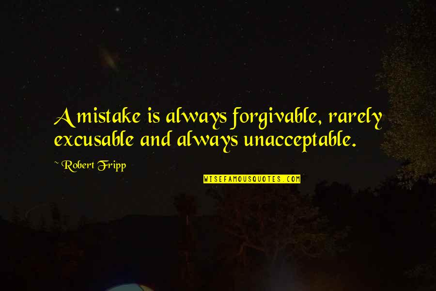 Excusable Quotes By Robert Fripp: A mistake is always forgivable, rarely excusable and