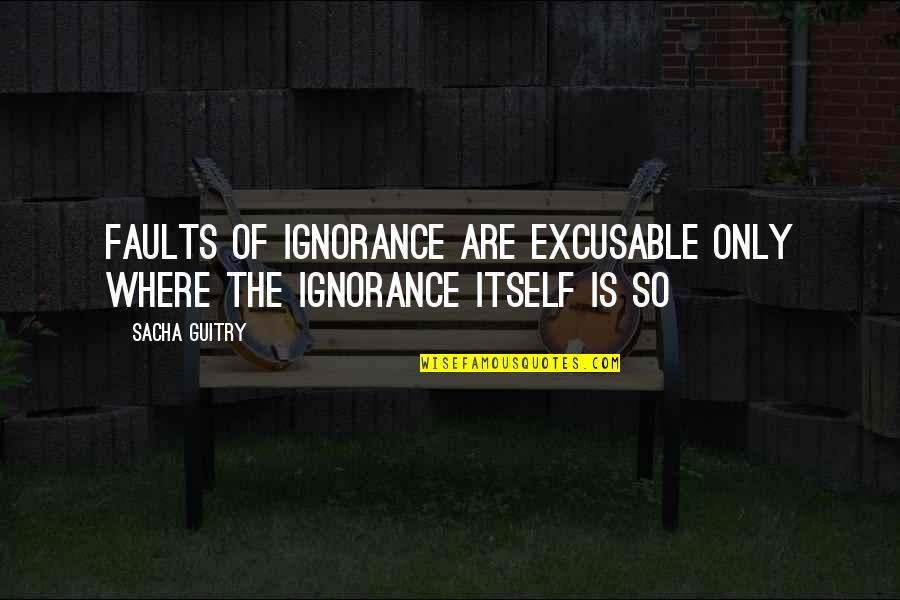 Excusable Quotes By Sacha Guitry: Faults of ignorance are excusable only where the