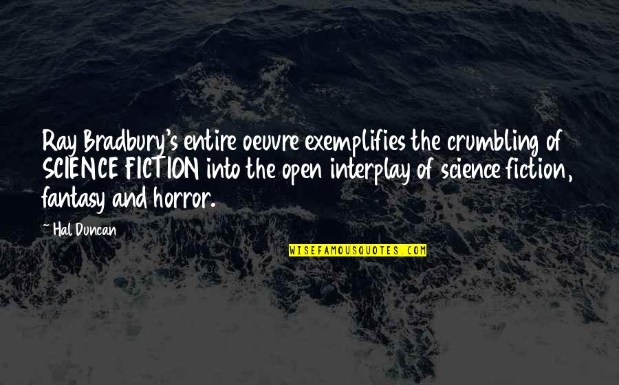 Exemplifies Quotes By Hal Duncan: Ray Bradbury's entire oeuvre exemplifies the crumbling of