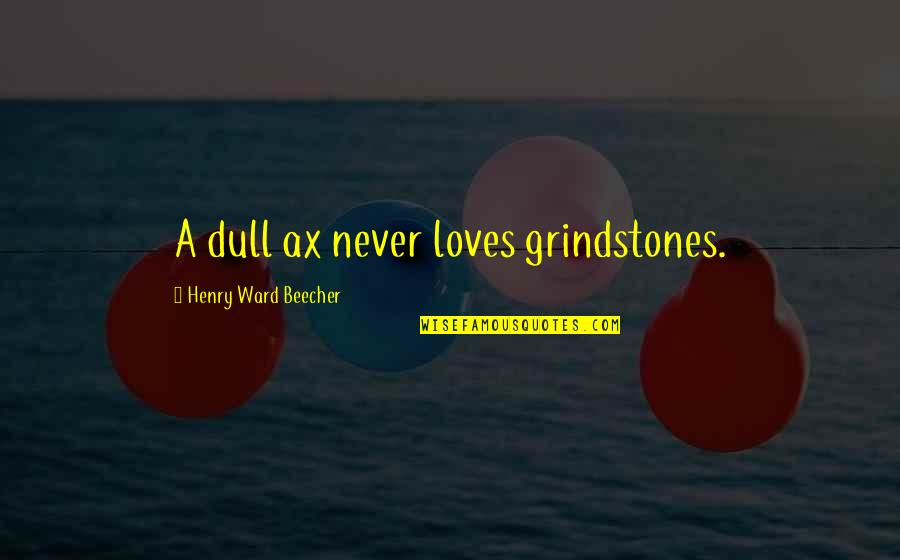 Exemplifies Quotes By Henry Ward Beecher: A dull ax never loves grindstones.