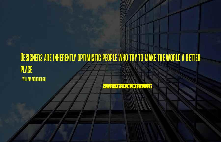 Exemplifies Quotes By William McDonough: Designers are inherently optimistic people who try to