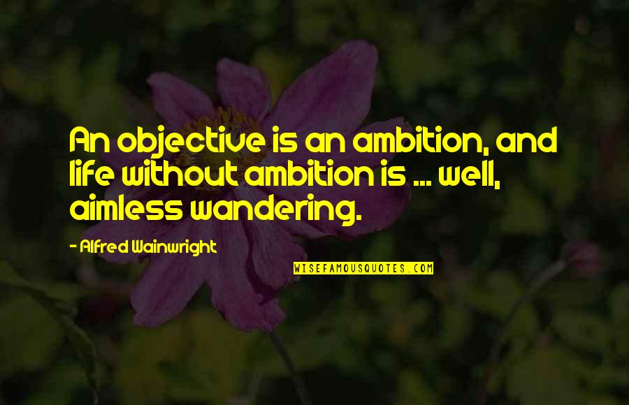 Exempting Quotes By Alfred Wainwright: An objective is an ambition, and life without
