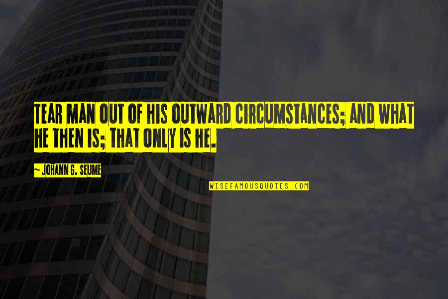 Exempting Quotes By Johann G. Seume: Tear man out of his outward circumstances; and