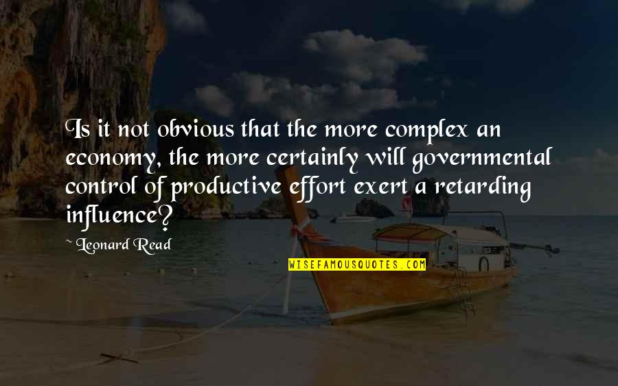 Exert Effort Quotes By Leonard Read: Is it not obvious that the more complex