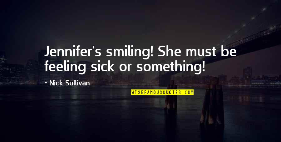 Exert Effort Quotes By Nick Sullivan: Jennifer's smiling! She must be feeling sick or