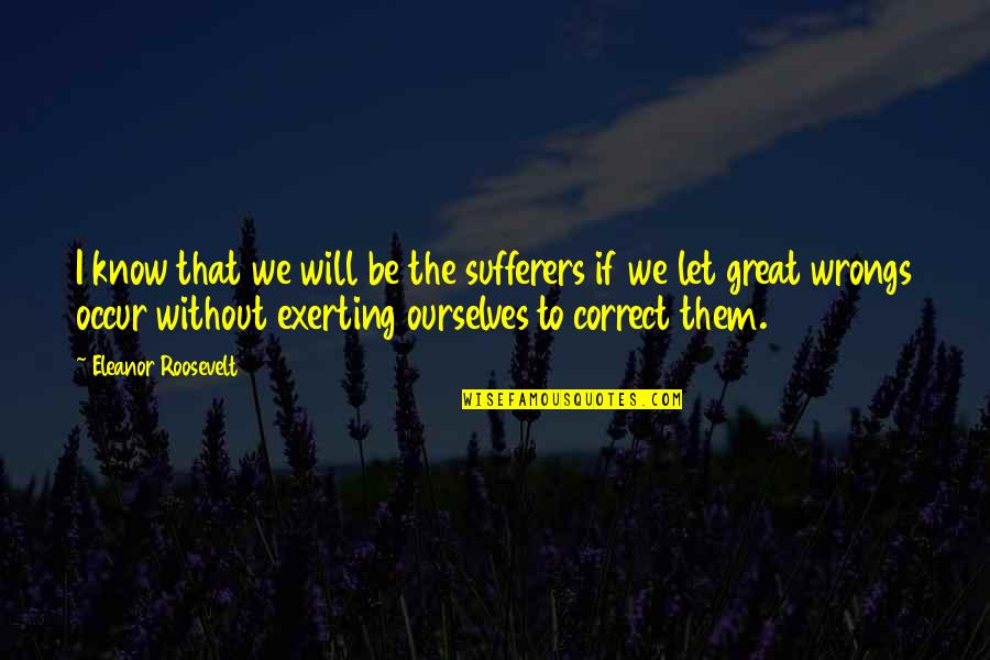 Exerting Quotes By Eleanor Roosevelt: I know that we will be the sufferers