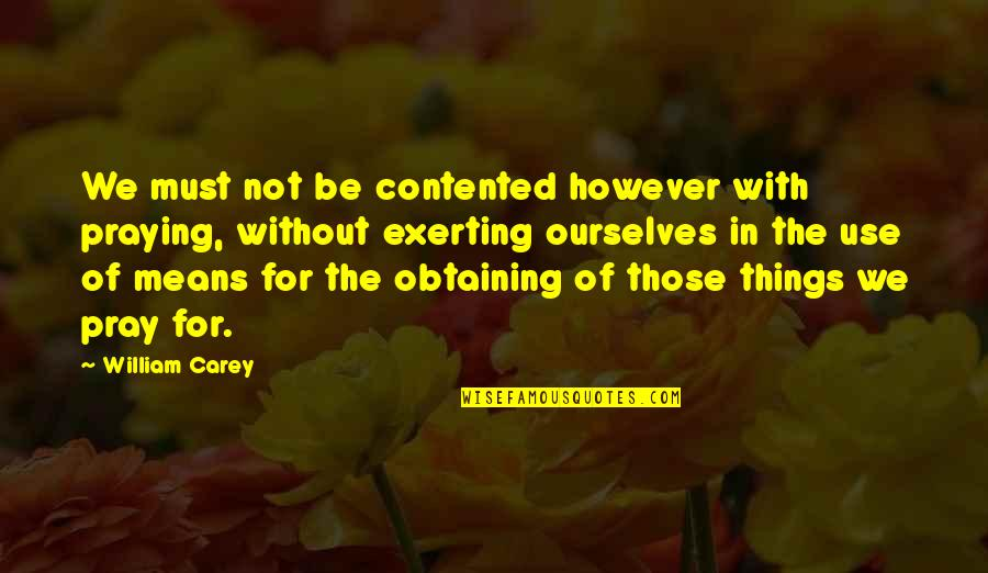 Exerting Quotes By William Carey: We must not be contented however with praying,