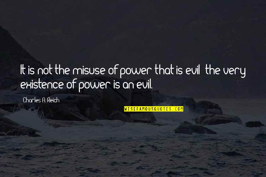 Existence Of Evil Quotes By Charles A. Reich: It is not the misuse of power that