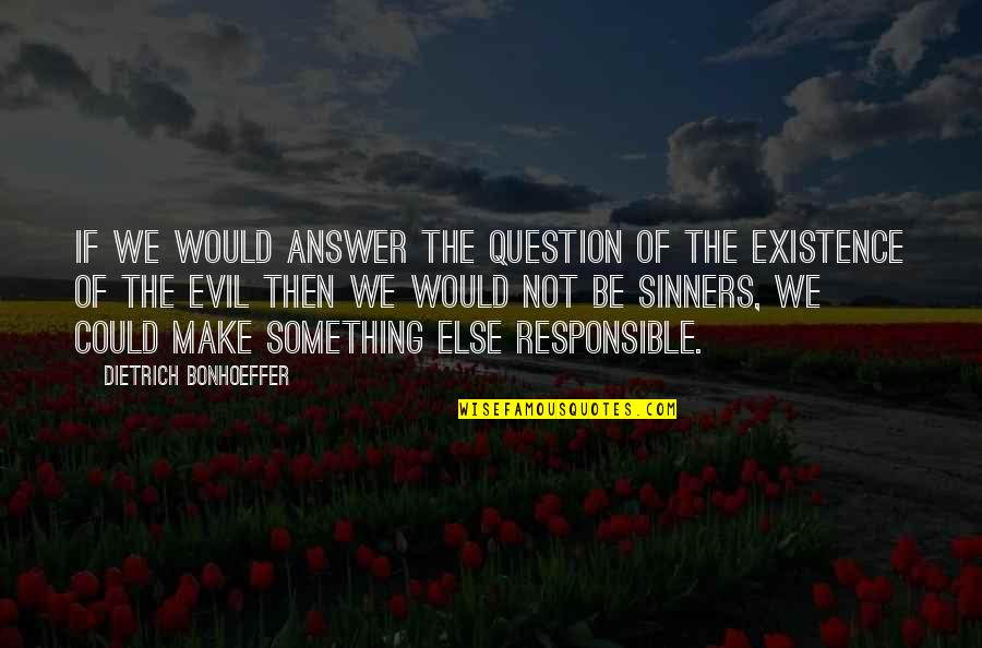 Existence Of Evil Quotes By Dietrich Bonhoeffer: If we would answer the question of the