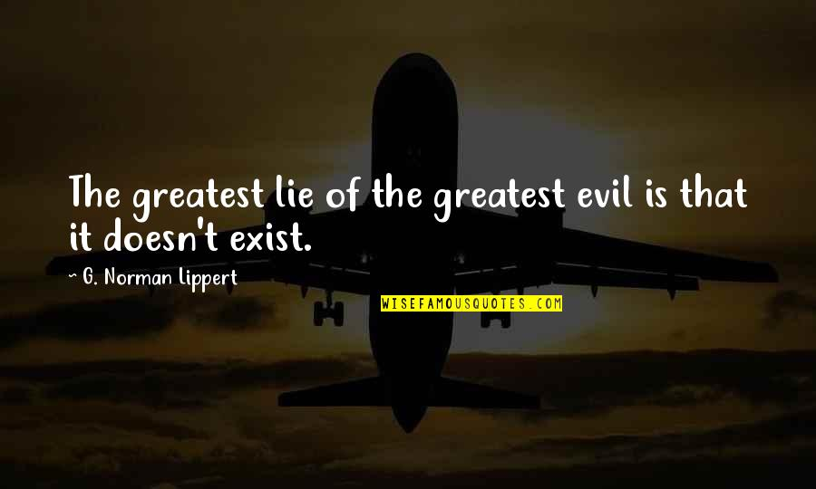 Existence Of Evil Quotes By G. Norman Lippert: The greatest lie of the greatest evil is