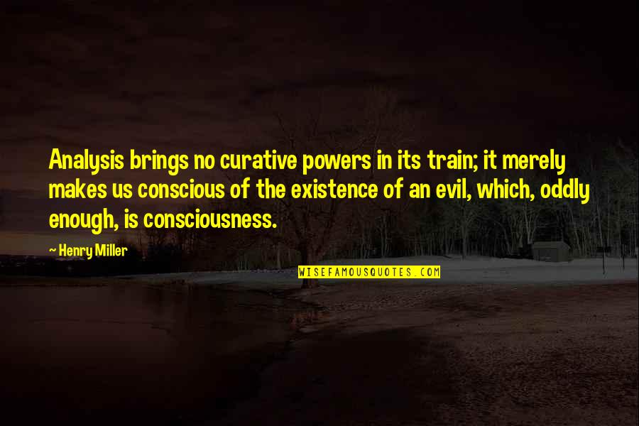Existence Of Evil Quotes By Henry Miller: Analysis brings no curative powers in its train;