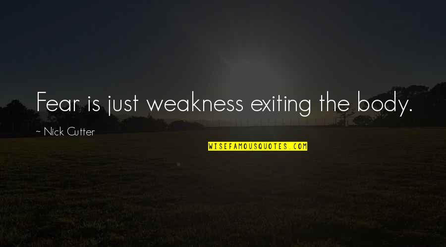 Exiting Quotes By Nick Cutter: Fear is just weakness exiting the body.