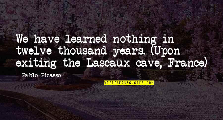 Exiting Quotes By Pablo Picasso: We have learned nothing in twelve thousand years.
