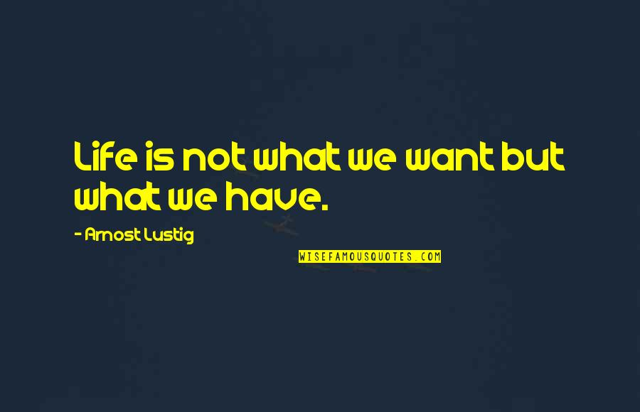 Exodus Quotes Quotes By Arnost Lustig: Life is not what we want but what