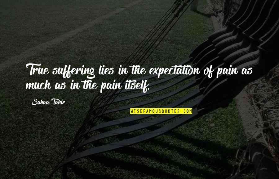 Expectation And Pain Quotes By Sabaa Tahir: True suffering lies in the expectation of pain