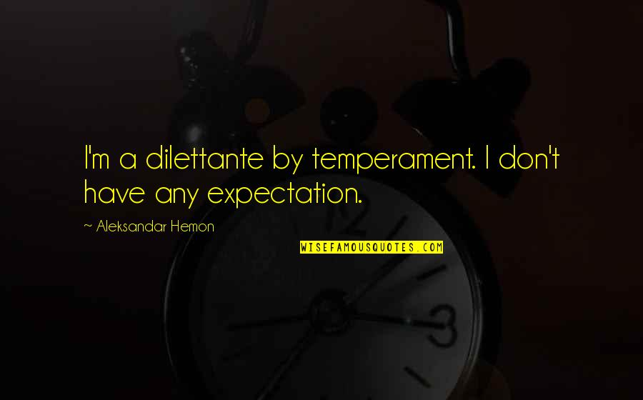 Expectation Quotes By Aleksandar Hemon: I'm a dilettante by temperament. I don't have