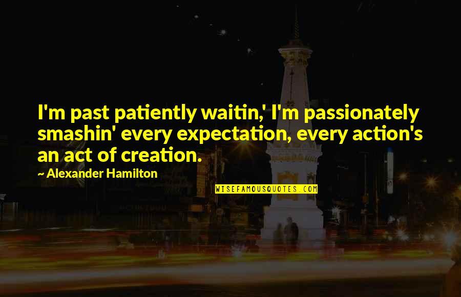Expectation Quotes By Alexander Hamilton: I'm past patiently waitin,' I'm passionately smashin' every