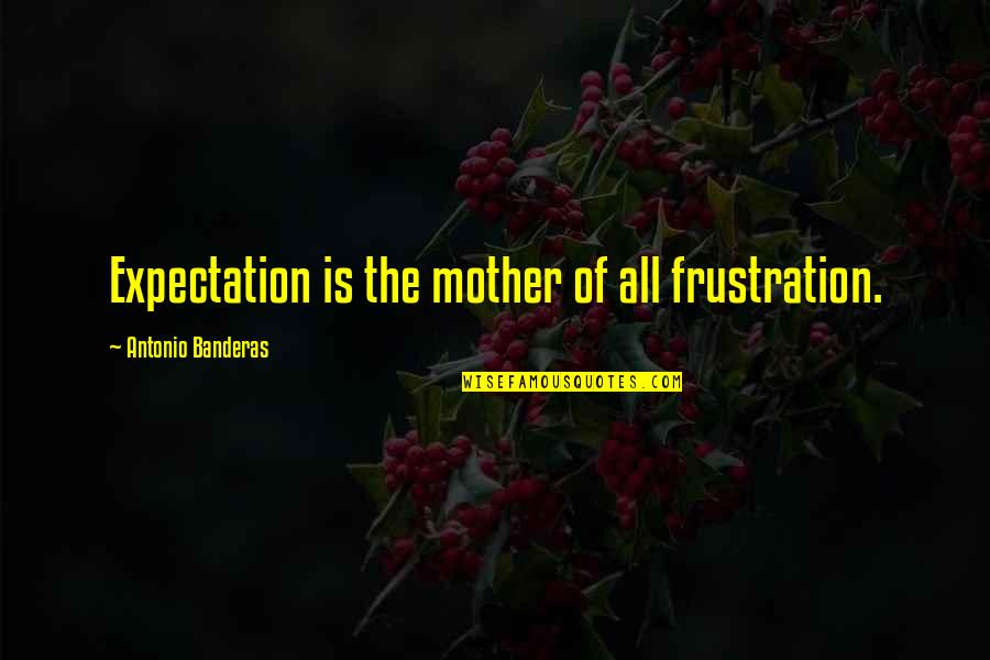 Expectation Quotes By Antonio Banderas: Expectation is the mother of all frustration.